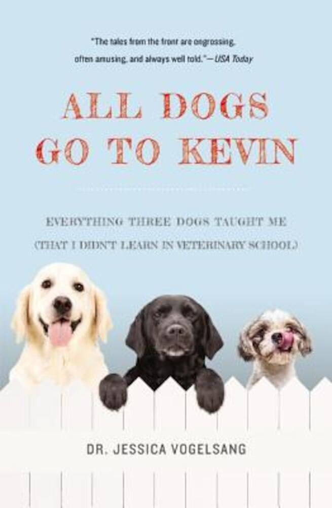 All Dogs Go to Kevin: Everything Three Dogs Taught Me (That I Didn't Learn in Veterinary School), Paperback