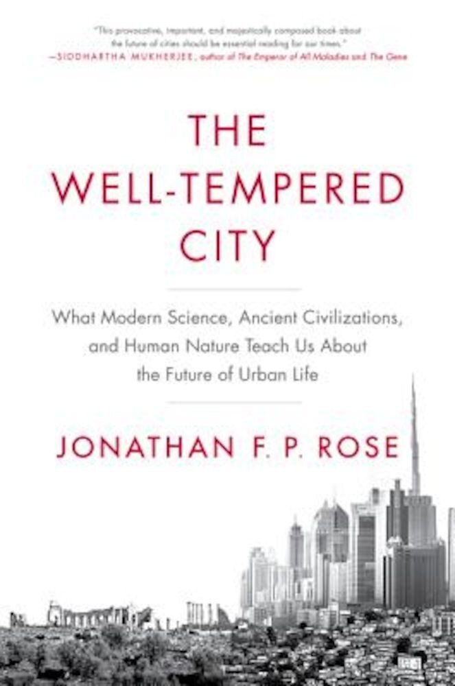 The Well-Tempered City: What Modern Science, Ancient Civilizations, and Human Nature Teach Us about the Future of Urban Life, Hardcover
