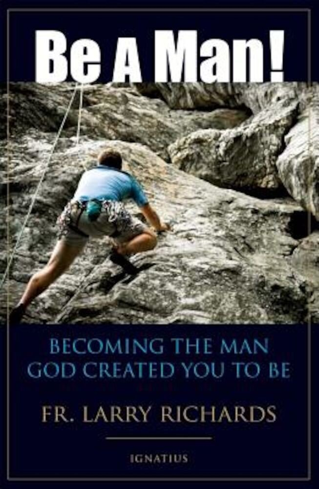 Be a Man!: Becoming the Man God Created You to Be, Paperback