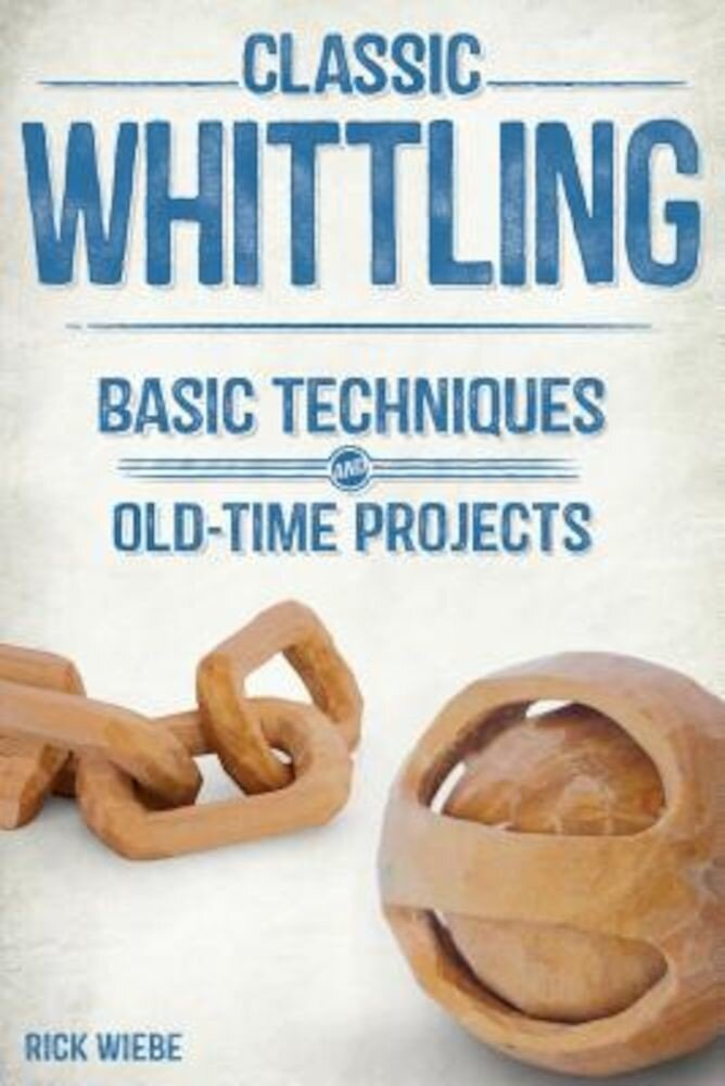 Classic Whittling: Basic Techniques and Old-Time Projects, Paperback