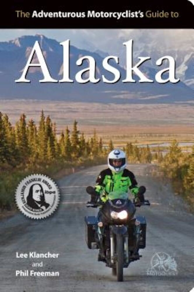 The Adventurous Motorcyclists' Guide to Alaska: Routes, Strategies, Road Food, Dive Bars, Off-Beat Destinations, and More, Paperback