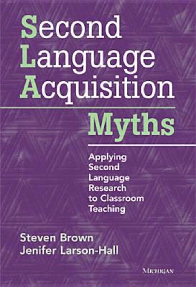 Second Language Acquisition Myths: Applying Second Language Research to Classroom Teaching, Paperback