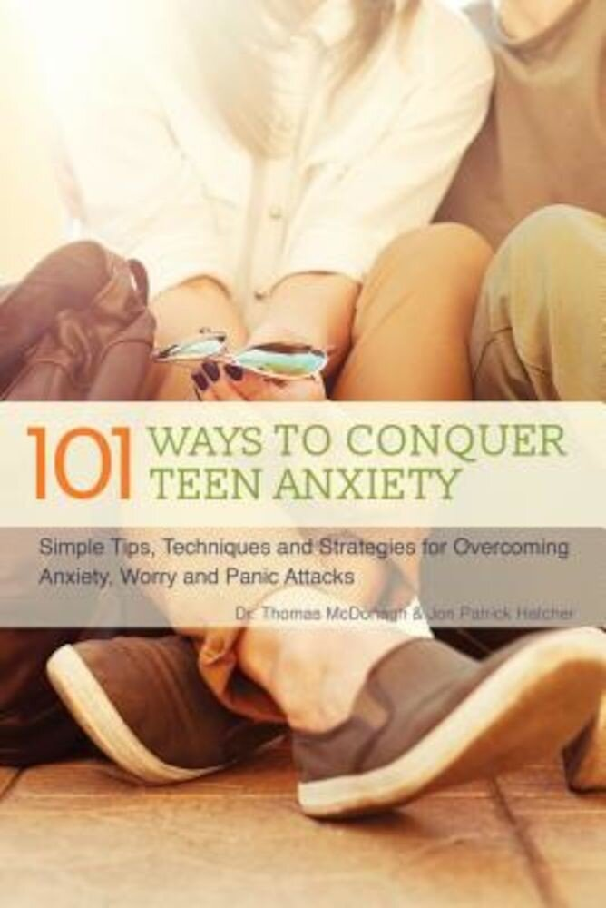 101 Ways to Conquer Teen Anxiety: Simple Tips, Techniques and Strategies for Overcoming Anxiety, Worry and Panic Attacks, Paperback