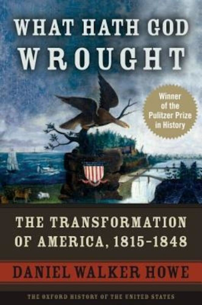 What Hath God Wrought: The Transformation of America, 1815-1848, Paperback