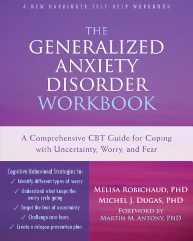 The Generalized Anxiety Disorder: A Comprehensive CBT Guide for Coping with Uncertainty, Worry, and Fear, Paperback