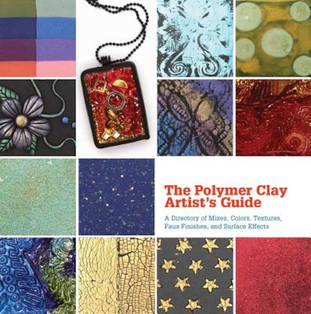 The Polymer Clay Artist's Guide: A Directory of Mixes, Colors, Textures, Faux Finishes, and Surface Effects, Hardcover