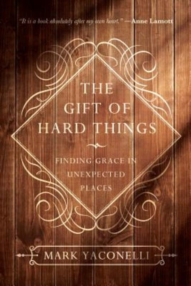 The Gift of Hard Things: Finding Grace in Unexpected Places, Paperback