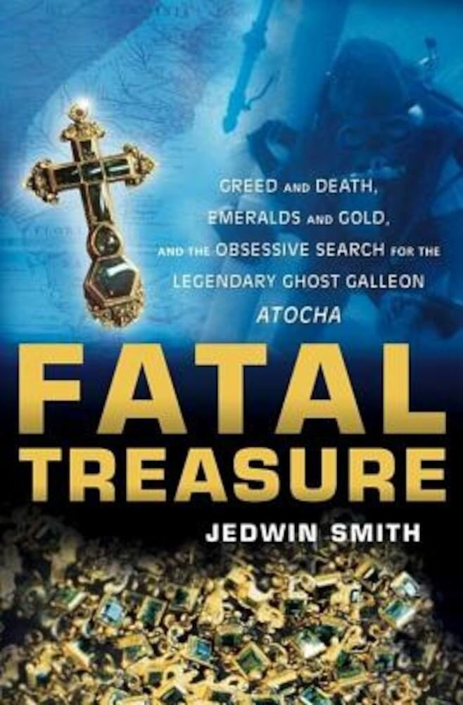 Fatal Treasure: Greed and Death, Emeralds and Gold, and the Obsessive Search for the Legendary Ghost Galleon Atocha, Paperback