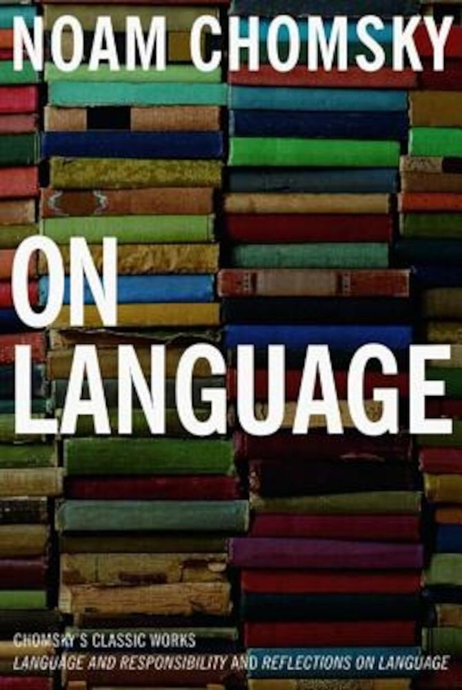 On Language: Chomsky's Classic Works, Language and Responsibility and Reflections on Language in One Volume, Paperback