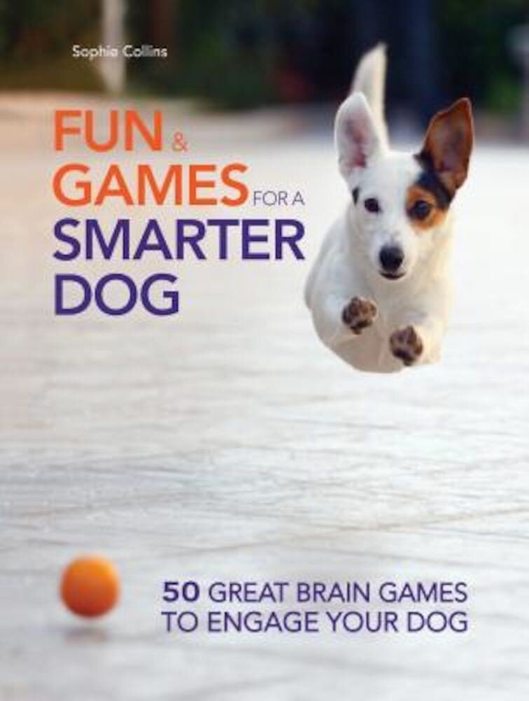 Fun and Games for a Smarter Dog: 50 Great Brain Games to Engage Your Dog, Paperback