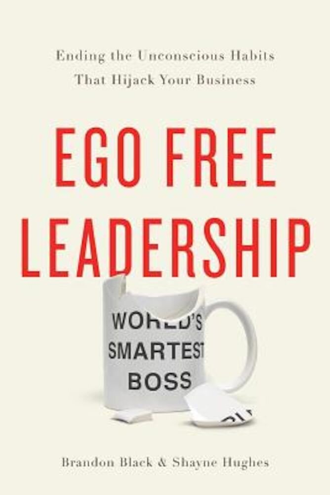 Ego Free Leadership: Ending the Unconscious Habits That Hijack Your Business, Hardcover