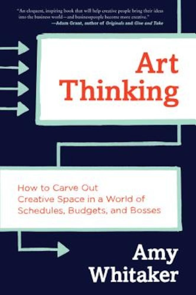 Art Thinking: How to Carve Out Creative Space in a World of Schedules, Budgets, and Bosses, Hardcover