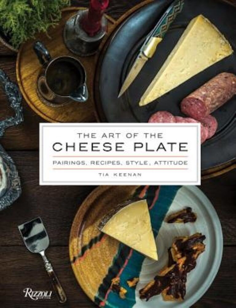 The Art of the Cheese Plate: Pairings, Recipes, Style, Attitude, Hardcover