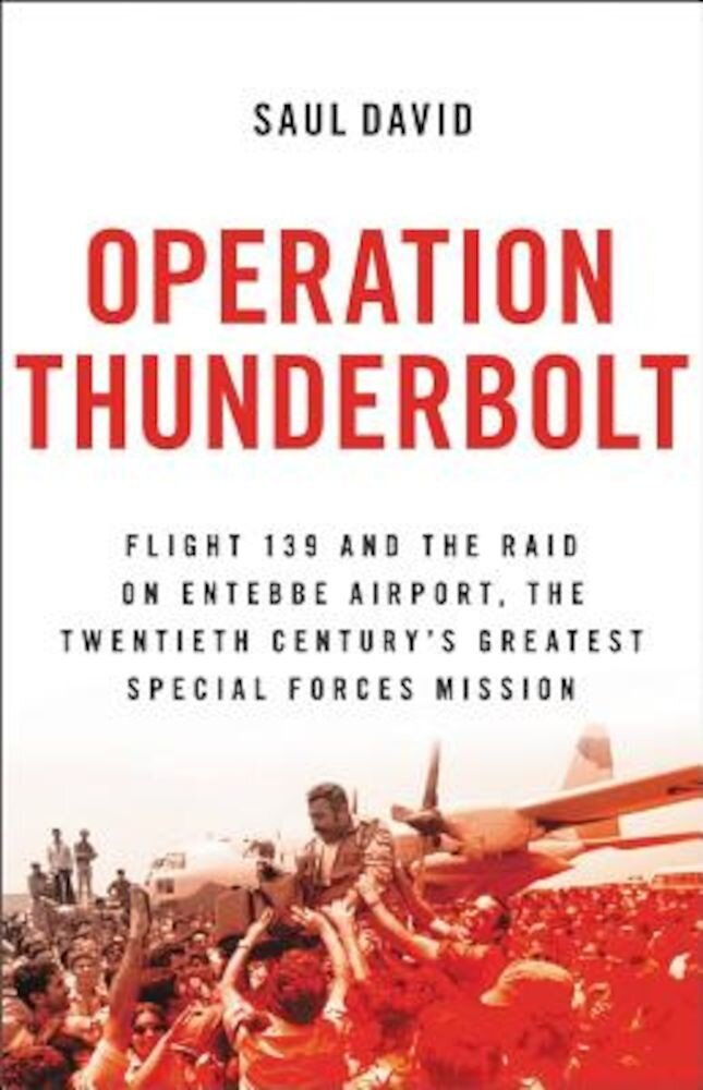 Operation Thunderbolt: Flight 139 and the Raid on Entebbe Airport, the Most Audacious Hostage Rescue Mission in History, Paperback
