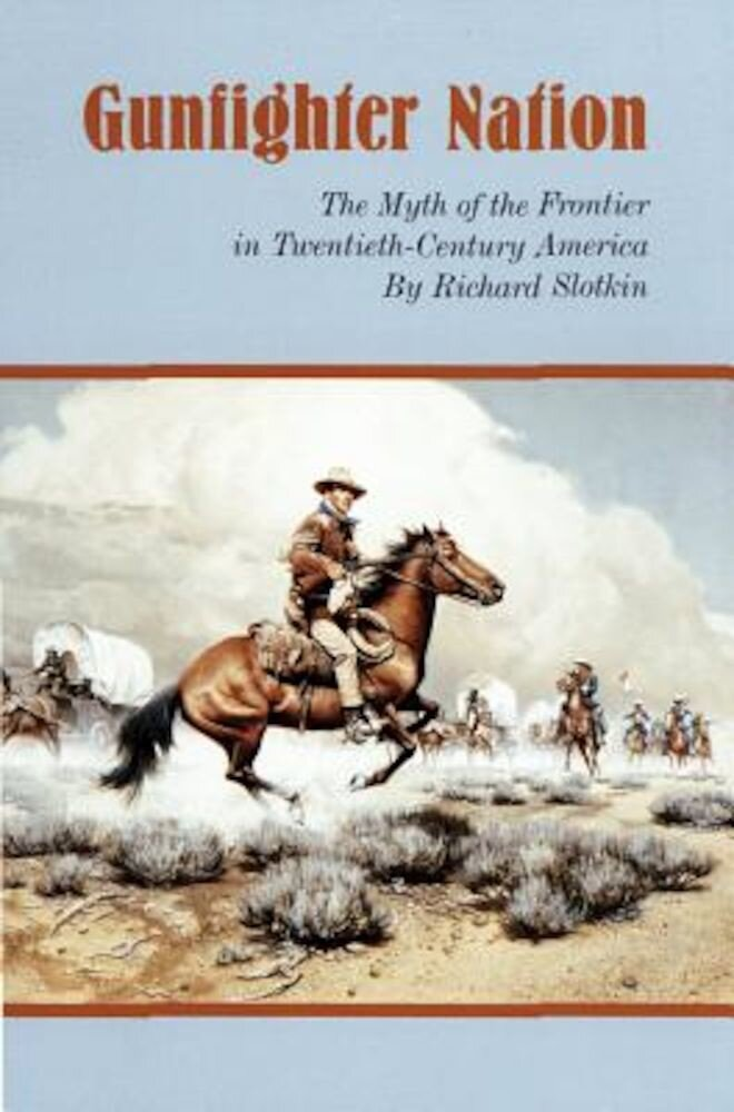 Gunfighter Nation: Myth of the Frontier in Twentieth-Century America, the, Paperback