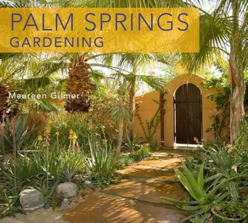 Palm Springs-Style Gardening: The Complete Guide to Plants and Practices for Gorgeous Dryland Gardens, Paperback