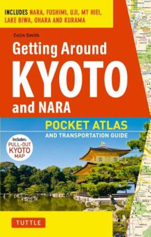 Getting Around Kyoto and Nara: Pocket Atlas and Transportation Guide; Includes Nara, Fushimi, Uji, MT Hiei, Lake Biwa, Ohara and Kurama, Paperback