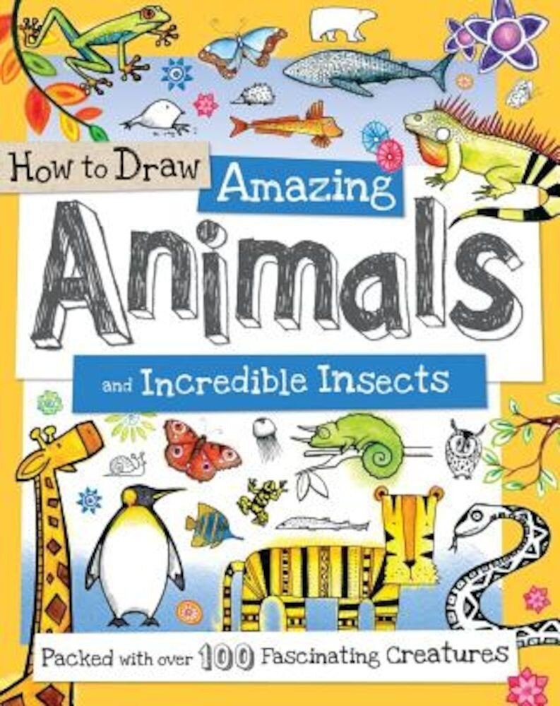 How to Draw Amazing Animals and Incredible Insects: Packed with Over 100 Fascinating Animals, Paperback