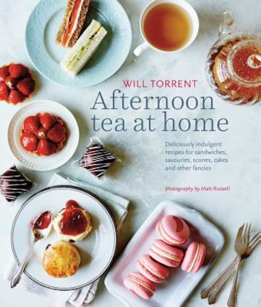 Afternoon Tea at Home: Deliciously Indulgent Recipes for Sandwiches, Savouries, Scones, Cakes and Other Fancies, Hardcover