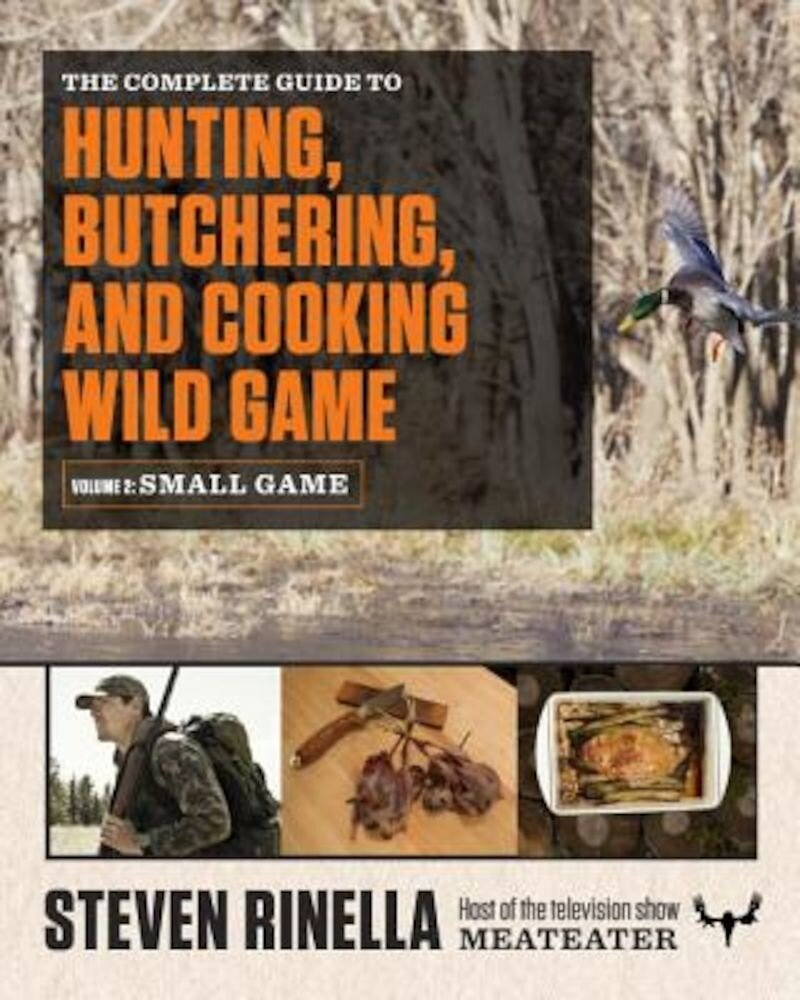 The Complete Guide to Hunting, Butchering, and Cooking Wild Game, Volume 2: Small Game and Fowl, Paperback