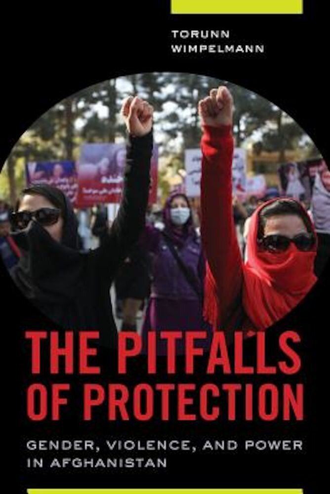 The Pitfalls of Protection: Gender, Violence, and Power in Afghanistan, Paperback