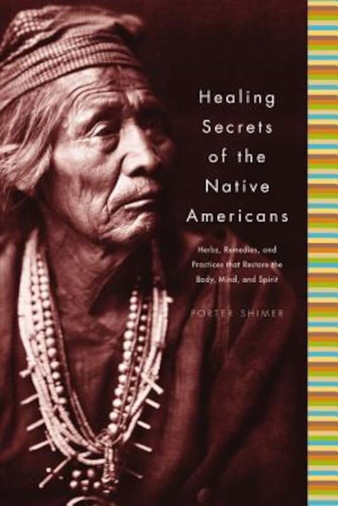 Healing Secrets of the Native Americans: Herbs, Remedies, and Practices That Restore the Body, Refresh the Mind, and Rebuild the Spirit, Hardcover