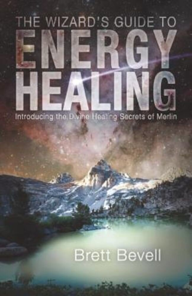 The Wizard's Guide to Energy Healing: Introducing the Divine Healing Secrets of Merlin, Paperback