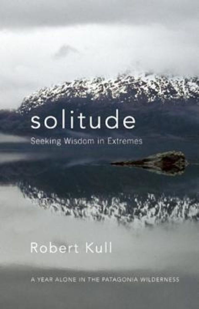 Solitude: Seeking Wisdom in Extremes: A Year Alone in the Patagonia Wilderness, Paperback