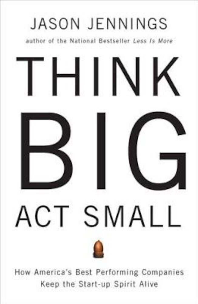 Think Big, Act Small: How America's Best Performing Companies Keep the Start-Up Spirit Alive, Paperback