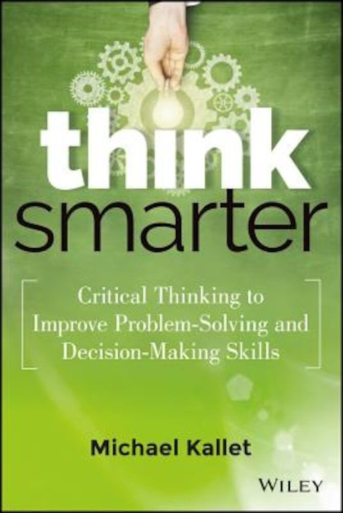 Think Smarter: Critical Thinking to Improve Problem-Solving and Decision-Making Skills, Hardcover