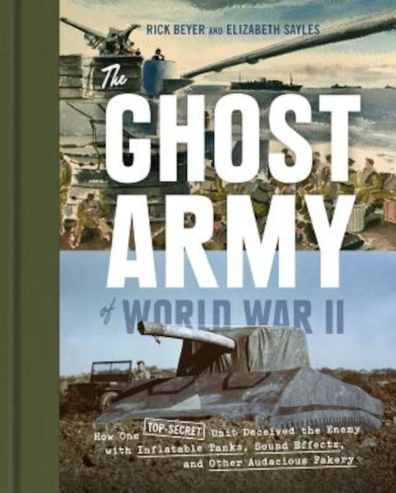 The Ghost Army of World War II: How One Top-Secret Unit Deceived the Enemy with Inflatable Tanks, Sound Effects, and Other Audacious Fakery, Hardcover