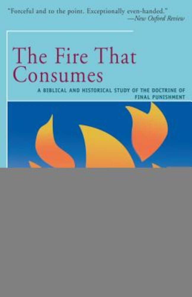 The Fire That Consumes: A Biblical and Historical Study of the Doctrine of the Final Punishment, Paperback