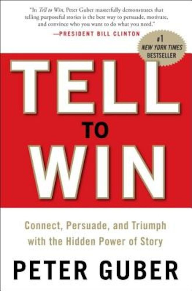Tell to Win: Connect, Persuade, and Triumph with the Hidden Power of Story, Hardcover