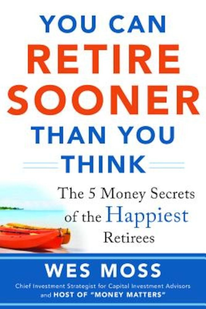 You Can Retire Sooner Than You Think: The 5 Money Secrets of the Happiest Retirees, Paperback