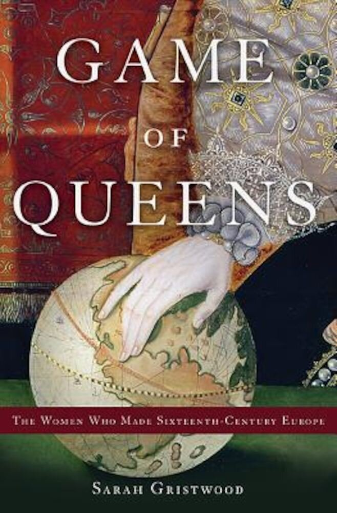 Game of Queens: The Women Who Made Sixteenth-Century Europe, Hardcover