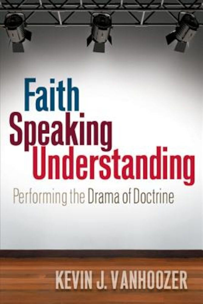 Faith Speaking Understanding: Performing the Drama of Doctrine, Paperback