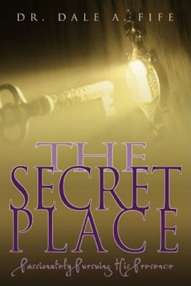 The Secret Place: Passionately Pursuing His Presence, Paperback