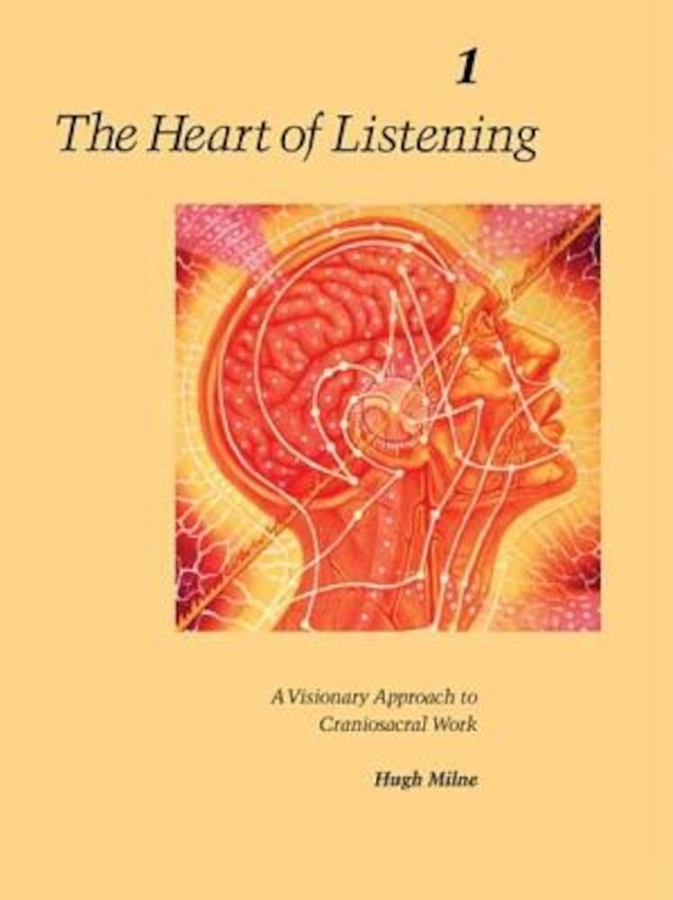 The Heart of Listening, Volume 1: A Visionary Approach to Craniosacral Work, Paperback