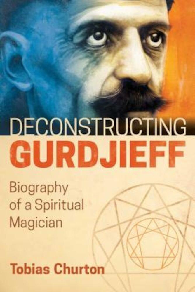 Deconstructing Gurdjieff: Biography of a Spiritual Magician, Hardcover