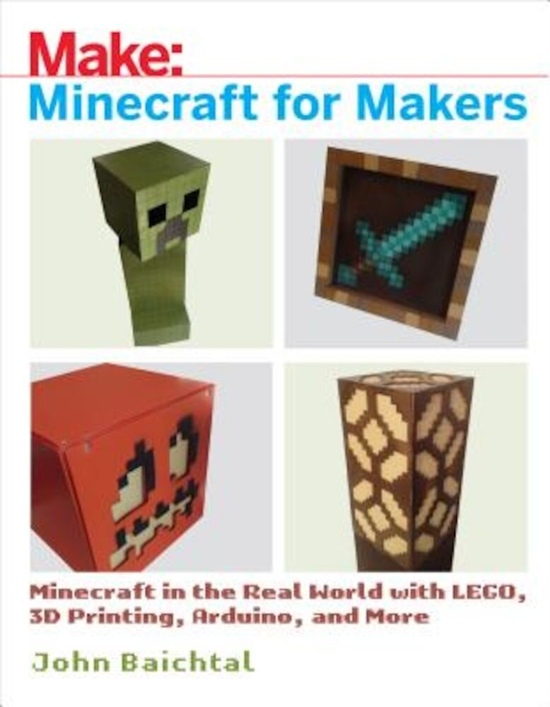 Minecraft for Makers: Minecraft in the Real World with Lego, 3D Printing, Arduino, and More!, Paperback