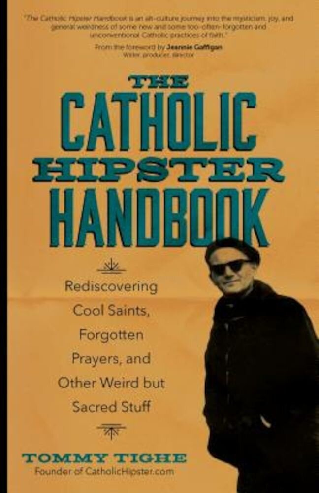 The Catholic Hipster Handbook: Rediscovering Cool Saints, Forgotten Prayers, and Other Weird But Sacred Stuff, Paperback