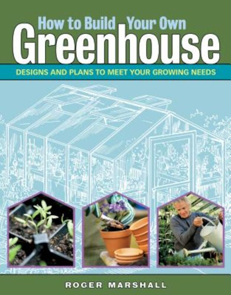 How to Build Your Own Greenhouse: Designs and Plans to Meet Your Growing Needs, Paperback