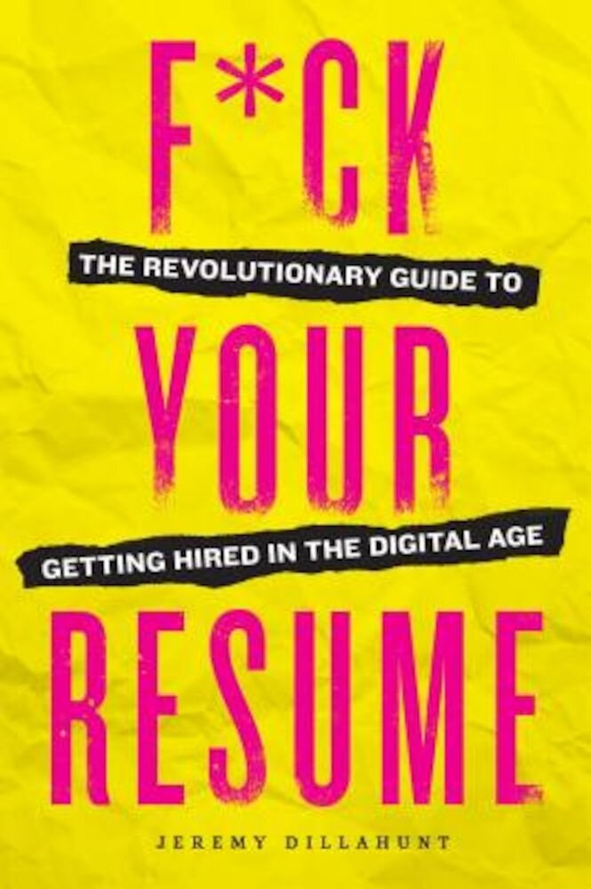 Fck Your Resume: The Revolutionary Guide to Getting Hired in the Digital Age, Paperback