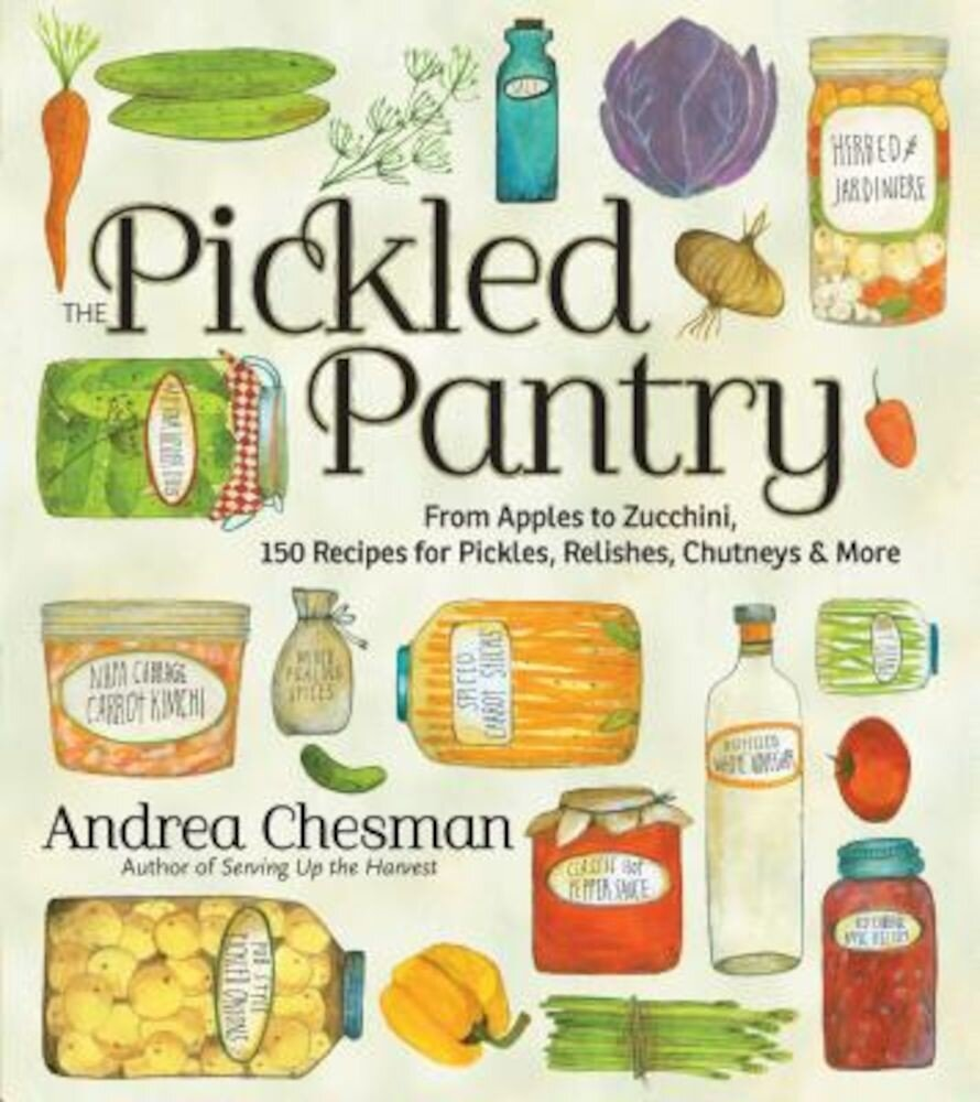 The Pickled Pantry: From Apples to Zucchini, 150 Recipes for Pickles, Relishes, Chutneys & More, Paperback