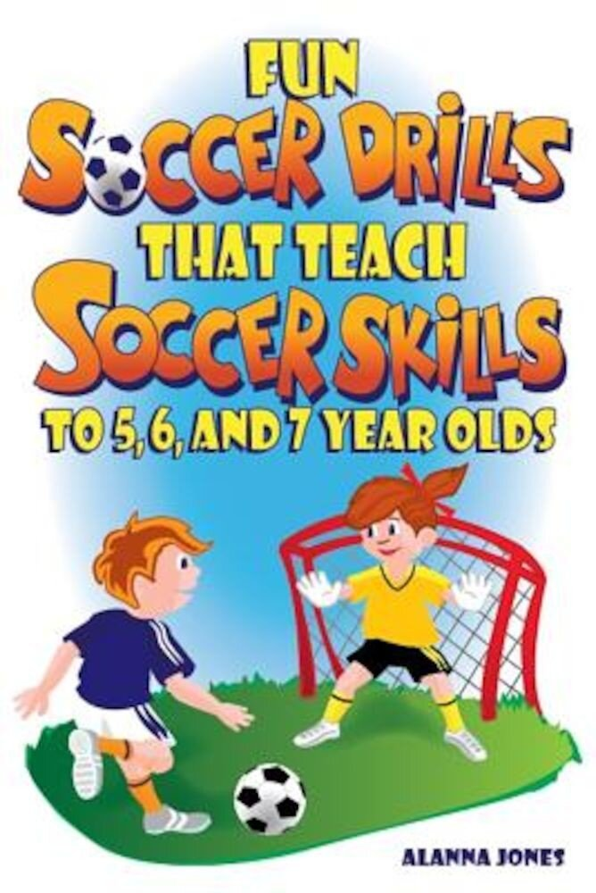 Fun Soccer Drills That Teach Soccer Skills to 5, 6, and 7 Year Olds, Paperback