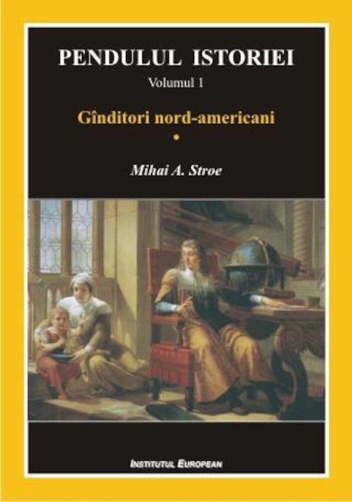 Pendulul istoriei.Ginditori nord-americani ,Vol 1