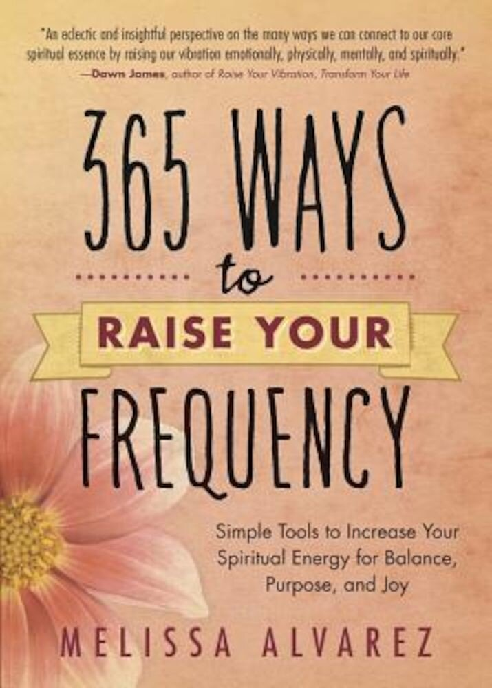 365 Ways to Raise Your Frequency: Simple Tools to Increase Your Spiritual Energy for Balance, Purpose, and Joy, Paperback