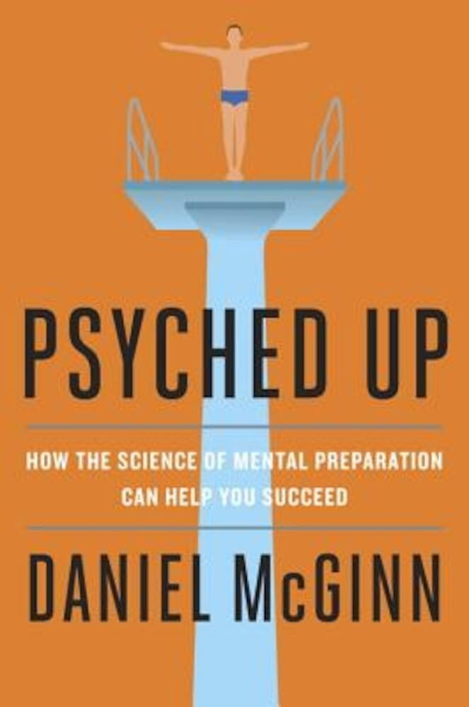 Psyched Up: How the Science of Mental Preparation Can Help You Succeed, Hardcover