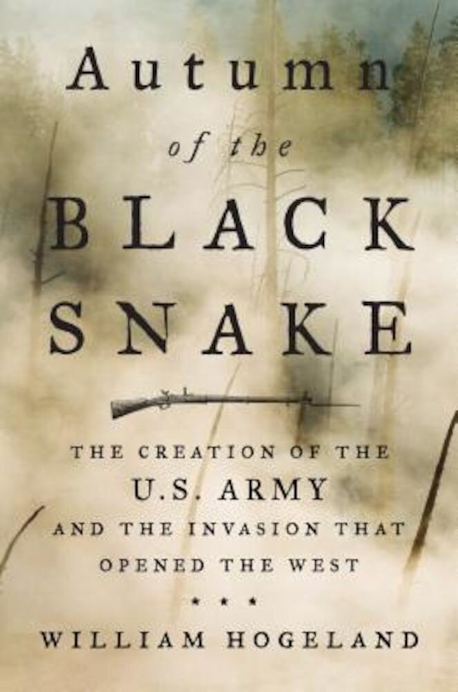 Autumn of the Black Snake: The Creation of the U.S. Army and the Invasion That Opened the West, Hardcover