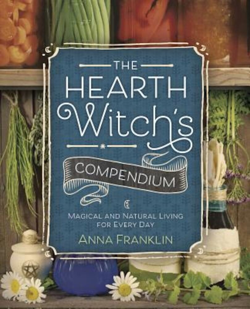 The Hearth Witch's Compendium: Magical and Natural Living for Every Day, Paperback